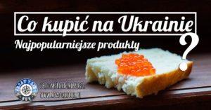 Co kupić na Ukrainie? Najpopularniejsze ukraińskie produkty