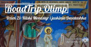 RoadTrip Olimp: Dzień 21 (Rilski Monastyr i jaskinia Devatashka)