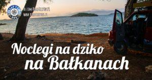 Noclegi na dziko na Bałkanach – sprawdzone przez nas