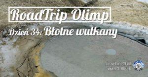 RoadTrip Olimp: Dzień 34 (Błotne Wulkany)