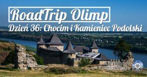 RoadTrip Olimp: Dzień 36 (Chocim i Kamieniec Podolski)