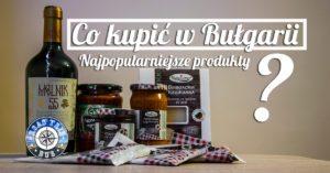 Co kupić w Bułgarii? Najpopularniejsze bułgarskie produkty