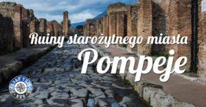 Pompeje – ruiny starożytnego miasta