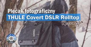 Plecak fotograficzny Thule Covert DSLR Rolltop – recenzja